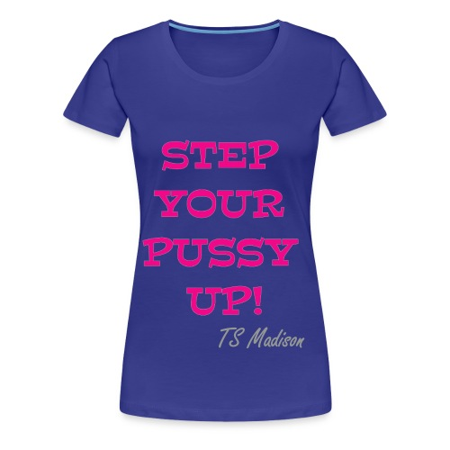 Step your Pussy Up! - Women's Premium T-Shirt
