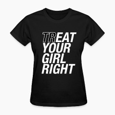 Treat your girl right Women's T-Shirts