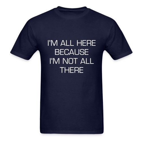 I'M HERE BECAUSE I'M NOT ALL THERE T-SHIRT - Men's T-Shirt
