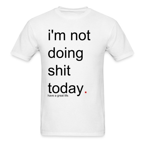 Men's i'm not doing shit today. have a great life. - Men's T-Shirt