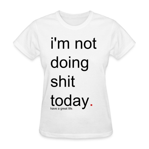 Women's i'm not doing shit today. have a great life. - Women's T-Shirt