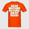 Dear Mother Nature Drop Dead T-Shirts - Men's T-Shirt