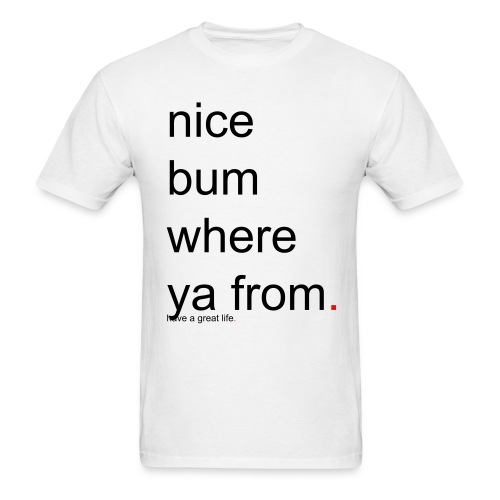 Men's nice bum where ya from. have a great life. - Men's T-Shirt