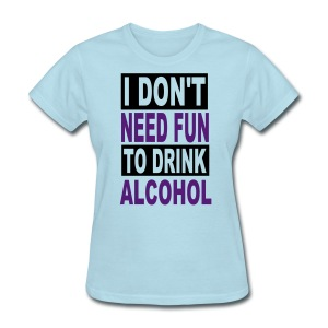 I Need Fun To Drink Alcohol - Women's T-Shirt