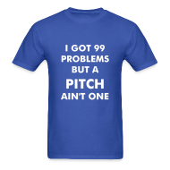 T-Shirts ~ Men's T-Shirt ~ 99 problems but a pitch ain't one