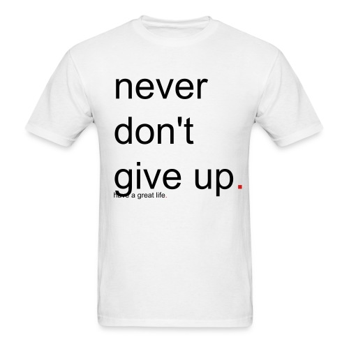 Men's never don't give up. have a great life. - Men's T-Shirt