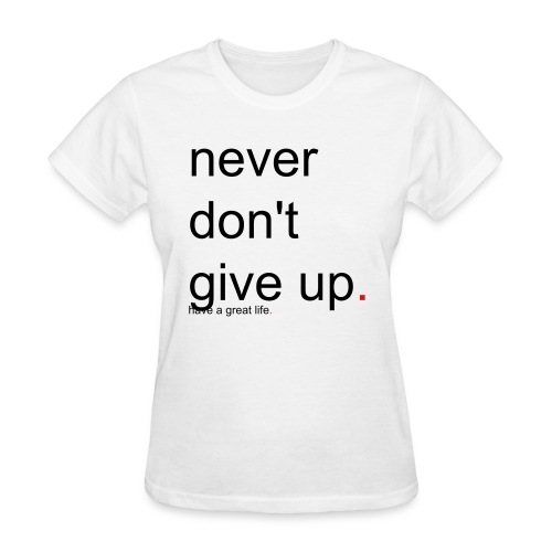 Women's never don't give up. have a great life. - Women's T-Shirt