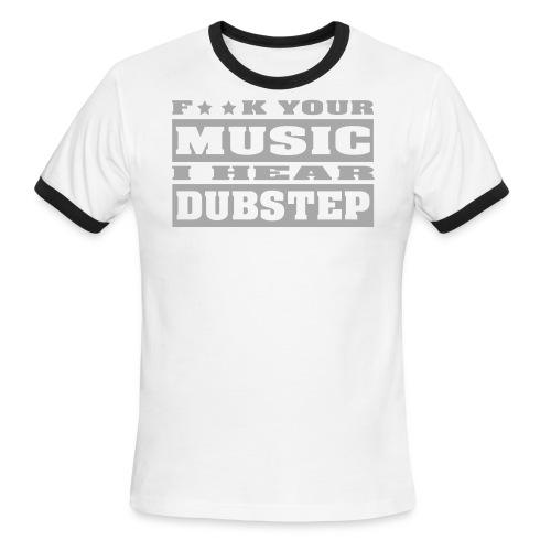 F**K your music i hear dubstep - Men's Ringer T-Shirt