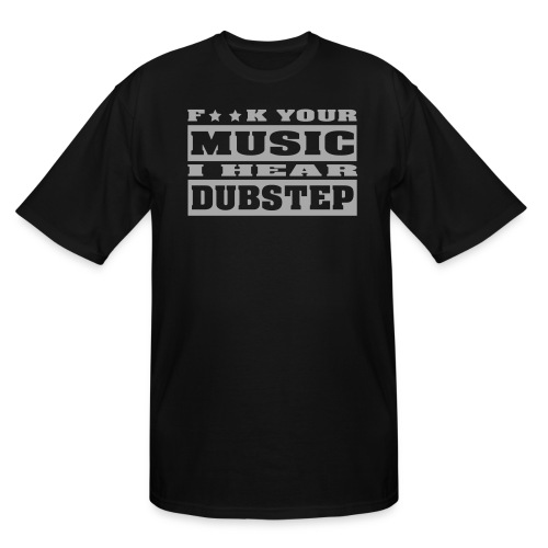 F**K your music i hear dubstep - Men's Tall T-Shirt