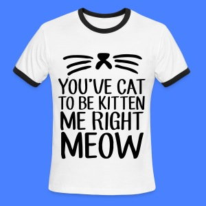 You've Cat To Be Kitten Me Right Meow T-Shirts - Men's Ringer T-Shirt