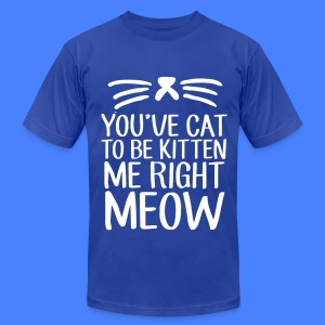 You've Cat To Be Kitten Me Right Meow T-Shirts - Men's T-Shirt by American Apparel