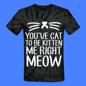 You've Cat To Be Kitten Me Right Meow T-Shirts - Unisex Tie Dye T-Shirt