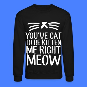 You've Cat To Be Kitten Me Right Meow Long Sleeve Shirts - Crewneck Sweatshirt