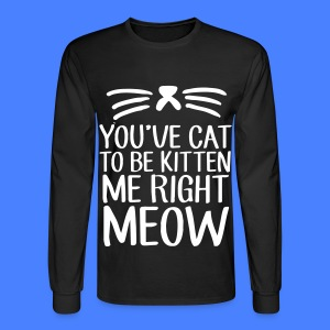 You've Cat To Be Kitten Me Right Meow Long Sleeve Shirts - Men's Long Sleeve T-Shirt