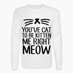 You've Cat To Be Kitten Me Right Meow Long Sleeve Shirts