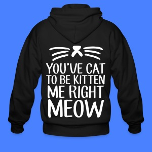 You've Cat To Be Kitten Me Right Meow Zip Hoodies & Jackets - Men's Zip Hoodie