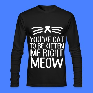 You've Cat To Be Kitten Me Right Meow Long Sleeve Shirts - Men's Long Sleeve T-Shirt by Next Level