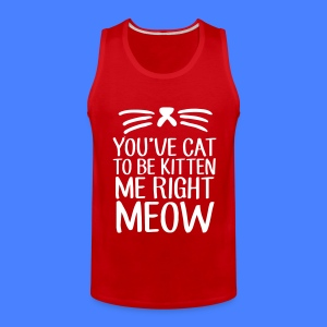 You've Cat To Be Kitten Me Right Meow Men - Men's Premium Tank