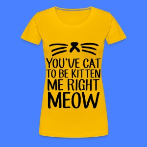 You've Cat To Be Kitten Me Right Meow Women's T-Shirts - Women's Premium T-Shirt