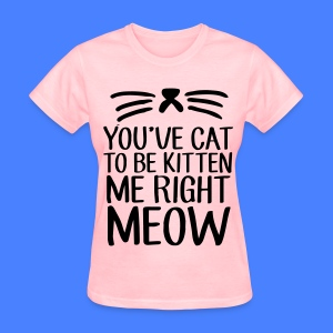 You've Cat To Be Kitten Me Right Meow Women's T-Shirts - Women's T-Shirt