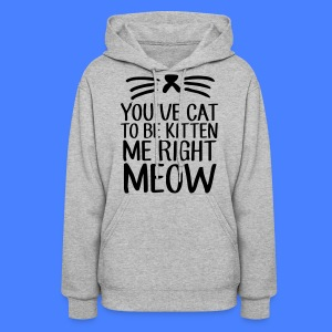 You've Cat To Be Kitten Me Right Meow Hoodies - Women's Hoodie