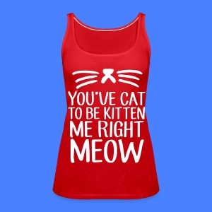 You've Cat To Be Kitten Me Right Meow Tanks - Women's Premium Tank Top
