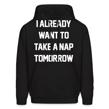 I Already Want To Take A Nap Tomorrow Hoodies
