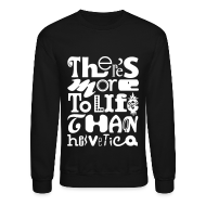 Long Sleeve Shirts ~ Men's Crewneck Sweatshirt ~ There's More To Life Than Helvetica Crewneck