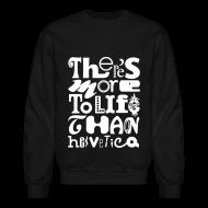 Long Sleeve Shirts ~ Crewneck Sweatshirt ~ There's More To Life Than Helvetica Crewneck