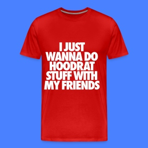 I Just Wanna Do Hoodrat Stuff With My Friends T-Shirts - Men's Premium T-Shirt