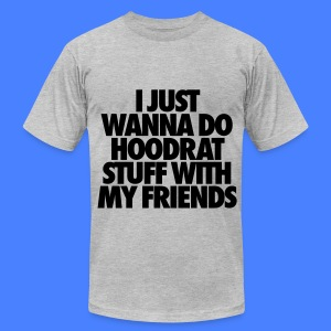 I Just Wanna Do Hoodrat Stuff With My Friends T-Shirts - Men's T-Shirt by American Apparel