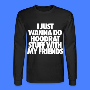 I Just Wanna Do Hoodrat Stuff With My Friends Long Sleeve Shirts - Men's Long Sleeve T-Shirt