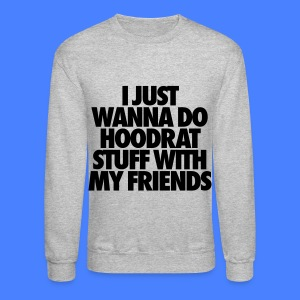I Just Wanna Do Hoodrat Stuff With My Friends Long Sleeve Shirts - Crewneck Sweatshirt
