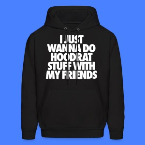 I Just Wanna Do Hoodrat Stuff With My Friends Hoodies - Men's Hoodie
