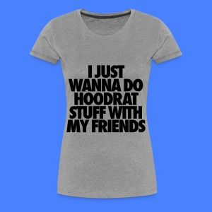 Women's Premium T-Shirt - video,t-shirt,i like to Do Hoodrat Stuff With My Friends,I Just Wanna Do Hoodrat Stuff With My Friends