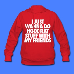 I Just Wanna Do Hoodrat Stuff With My Friends Hoodies - Women's Hoodie