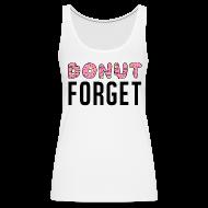 Tanks ~ Women's Premium Tank Top ~ Donut Forget Tank Top