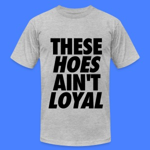 These Hoes Ain't Loyal T-Shirts - Men's T-Shirt by American Apparel