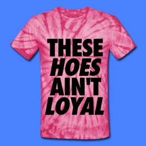 These Hoes Ain't Loyal T-Shirts - Unisex Tie Dye T-Shirt