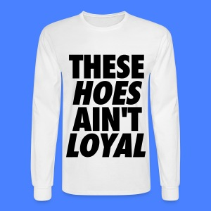 These Hoes Ain't Loyal Long Sleeve Shirts - Men's Long Sleeve T-Shirt