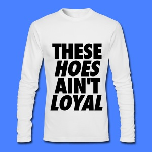 These Hoes Ain't Loyal Long Sleeve Shirts - Men's Long Sleeve T-Shirt by Next Level