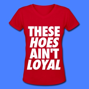 These Hoes Ain't Loyal Women's T-Shirts - Women's V-Neck T-Shirt
