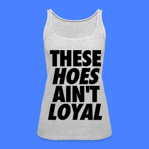 These Hoes Ain't Loyal Tanks - Women's Premium Tank Top
