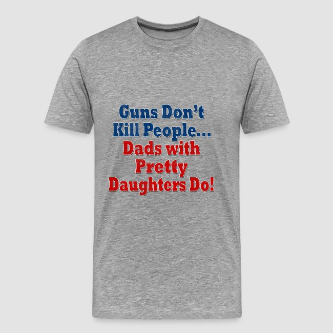 5bd6bb5b49300 Guns Don't Kill People, Dads with Pretty Daughters Do Funny Father's Day  Shirt | Men's Premium T-Shirt