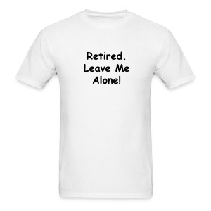 Retired. Leave Me Alone! - Men's T-Shirt