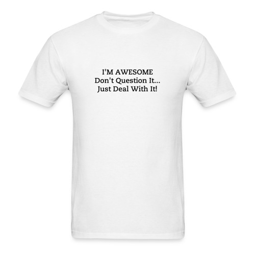 I'M AWESOME Don't Question It...Just Deal With It! - Men's T-Shirt