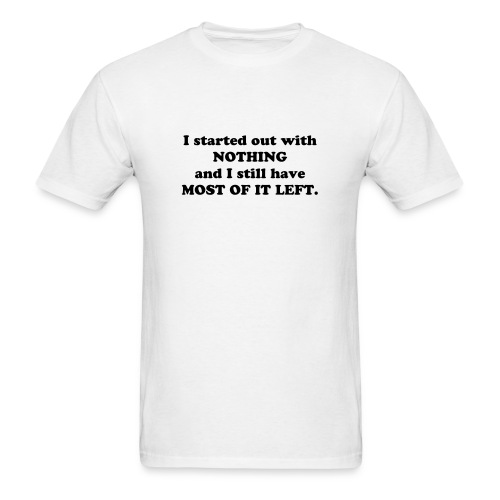 I started out with NOTHING and I still have MOST OF IT LEFT. - Men's T-Shirt