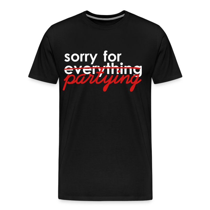 Men's Premium T-Shirt - Sorry for everything. Sorry for partying.