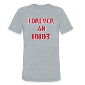 Forever An Idiot - Unisex Tri-Blend T-Shirt by American Apparel