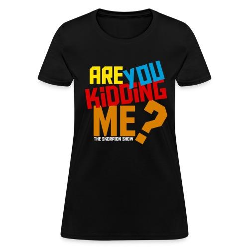 Are You Kidding Me - Women's T-Shirt